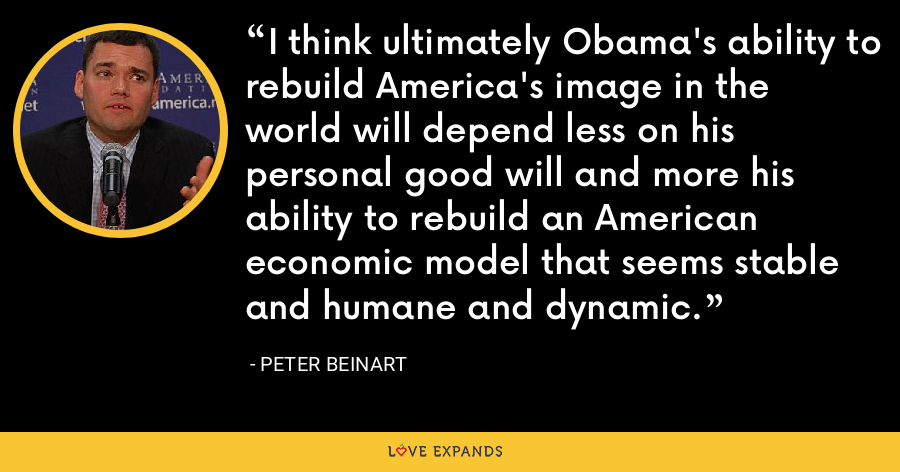 I think ultimately Obama's ability to rebuild America's image in the world will depend less on his personal good will and more his ability to rebuild an American economic model that seems stable and humane and dynamic. - Peter Beinart