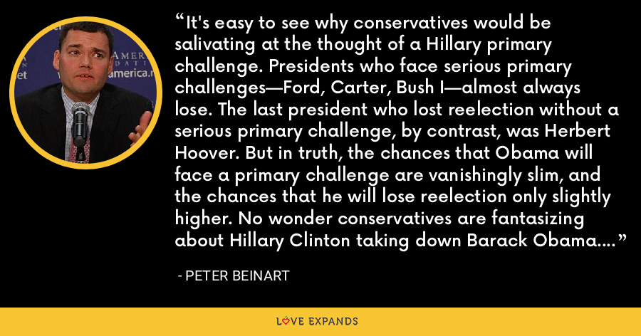 It's easy to see why conservatives would be salivating at the thought of a Hillary primary challenge. Presidents who face serious primary challenges—Ford, Carter, Bush I—almost always lose. The last president who lost reelection without a serious primary challenge, by contrast, was Herbert Hoover. But in truth, the chances that Obama will face a primary challenge are vanishingly slim, and the chances that he will lose reelection only slightly higher. No wonder conservatives are fantasizing about Hillary Clinton taking down Barack Obama. If she doesn't, it's unlikely they will. - Peter Beinart