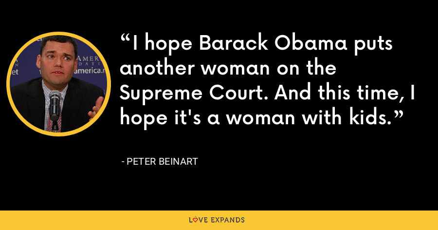 I hope Barack Obama puts another woman on the Supreme Court. And this time, I hope it's a woman with kids. - Peter Beinart