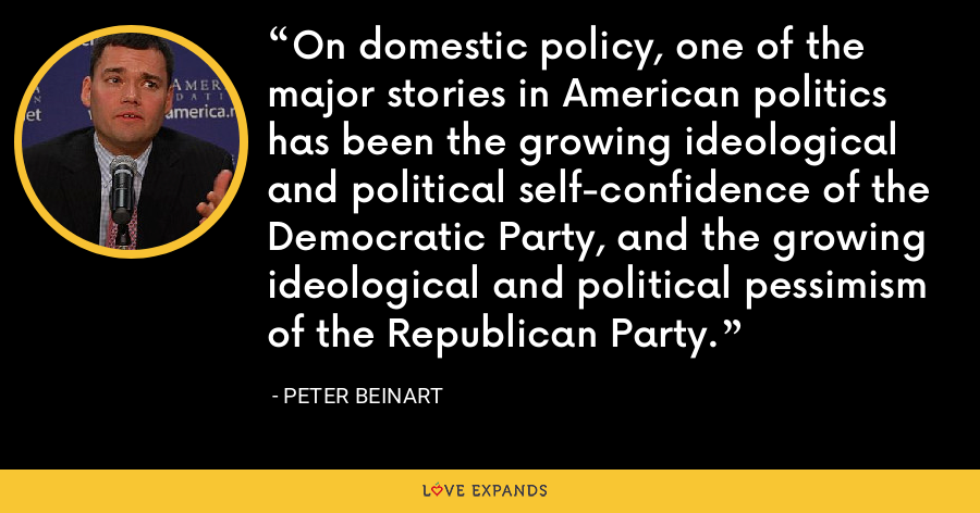 On domestic policy, one of the major stories in American politics has been the growing ideological and political self-confidence of the Democratic Party, and the growing ideological and political pessimism of the Republican Party. - Peter Beinart