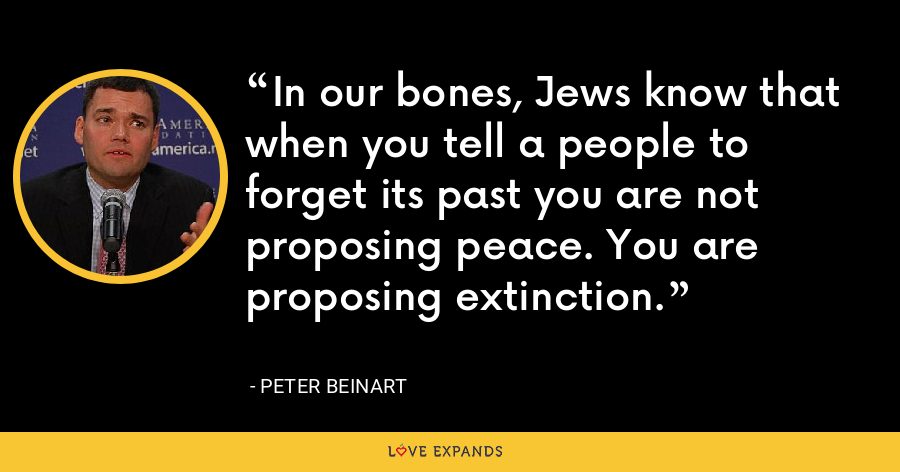 In our bones, Jews know that when you tell a people to forget its past you are not proposing peace. You are proposing extinction. - Peter Beinart