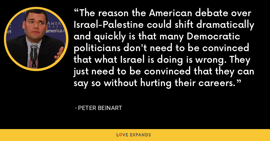 The reason the American debate over Israel-Palestine could shift dramatically and quickly is that many Democratic politicians don't need to be convinced that what Israel is doing is wrong. They just need to be convinced that they can say so without hurting their careers. - Peter Beinart