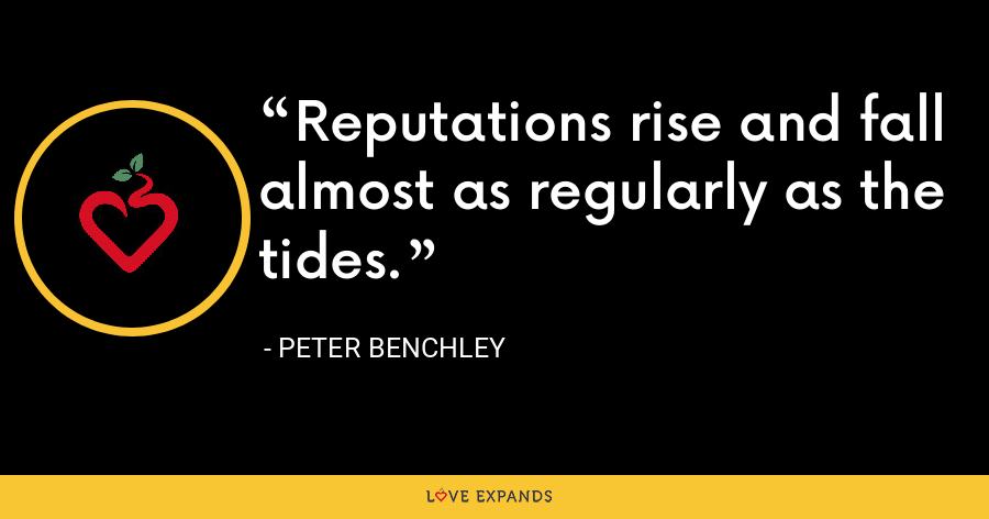 Reputations rise and fall almost as regularly as the tides. - Peter Benchley