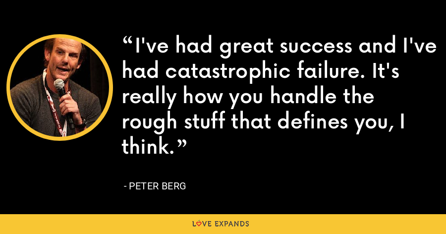 I've had great success and I've had catastrophic failure. It's really how you handle the rough stuff that defines you, I think. - Peter Berg