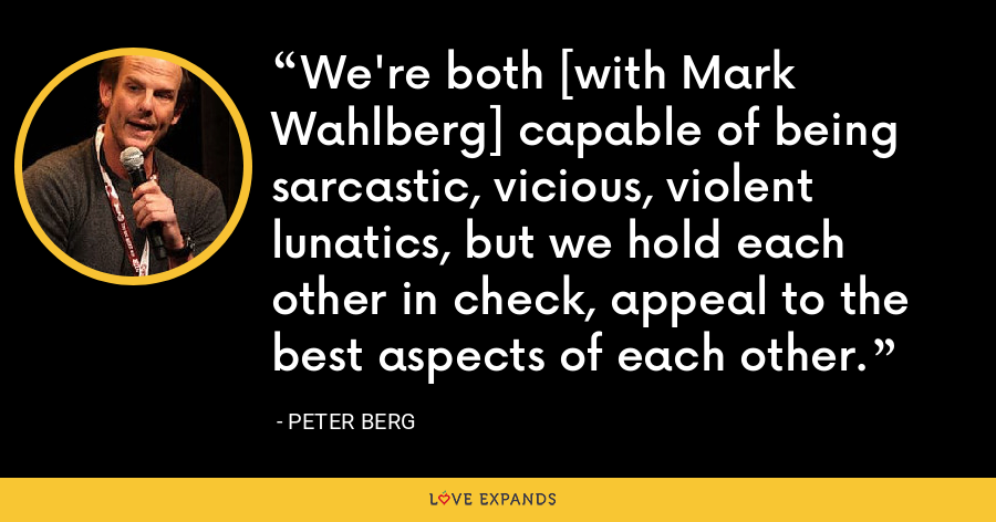 We're both [with Mark Wahlberg] capable of being sarcastic, vicious, violent lunatics, but we hold each other in check, appeal to the best aspects of each other. - Peter Berg