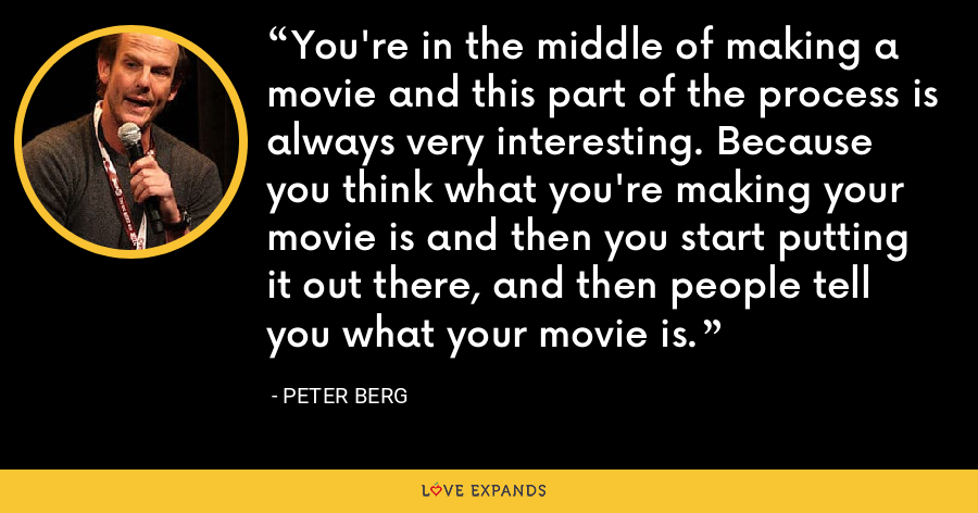 You're in the middle of making a movie and this part of the process is always very interesting. Because you think what you're making your movie is and then you start putting it out there, and then people tell you what your movie is. - Peter Berg