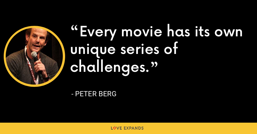 Every movie has its own unique series of challenges. - Peter Berg
