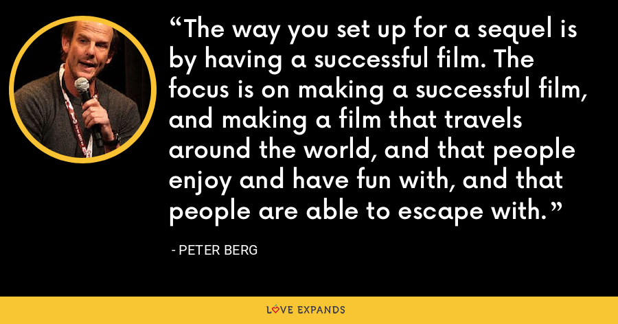 The way you set up for a sequel is by having a successful film. The focus is on making a successful film, and making a film that travels around the world, and that people enjoy and have fun with, and that people are able to escape with. - Peter Berg