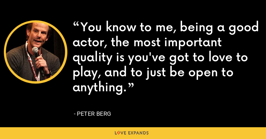 You know to me, being a good actor, the most important quality is you've got to love to play, and to just be open to anything. - Peter Berg