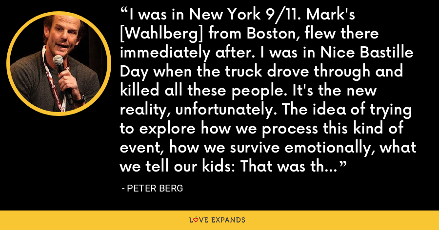 I was in New York 9/11. Mark's [Wahlberg] from Boston, flew there immediately after. I was in Nice Bastille Day when the truck drove through and killed all these people. It's the new reality, unfortunately. The idea of trying to explore how we process this kind of event, how we survive emotionally, what we tell our kids: That was the movie [Patriots Day] we wanted to make. - Peter Berg