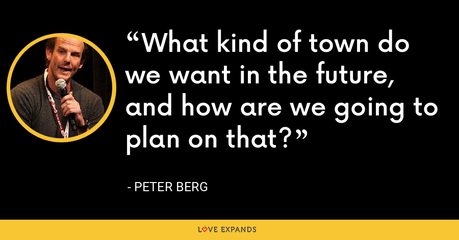 What kind of town do we want in the future, and how are we going to plan on that? - Peter Berg