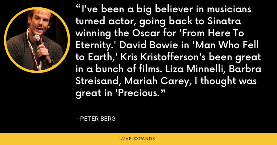 I've been a big believer in musicians turned actor, going back to Sinatra winning the Oscar for 'From Here To Eternity.' David Bowie in 'Man Who Fell to Earth,' Kris Kristofferson's been great in a bunch of films. Liza Minnelli, Barbra Streisand, Mariah Carey, I thought was great in 'Precious. - Peter Berg