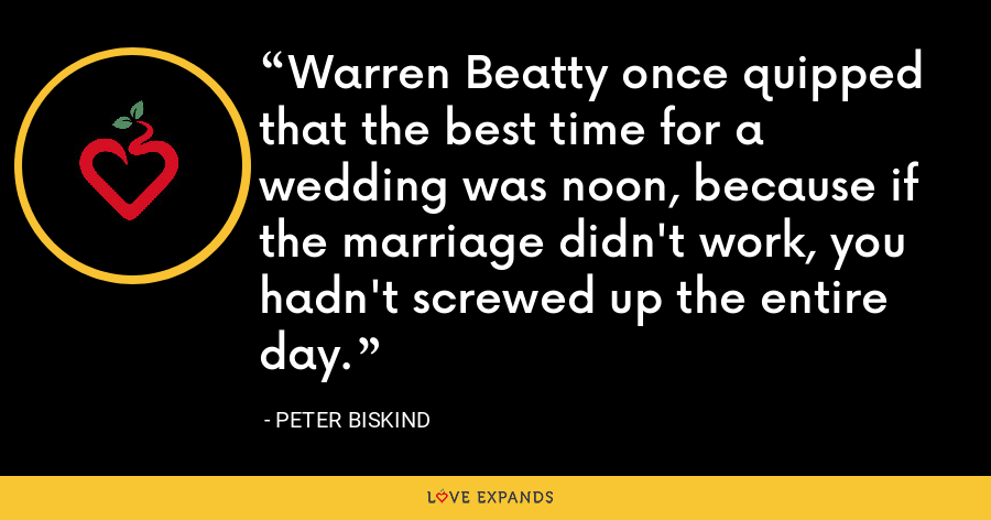 Warren Beatty once quipped that the best time for a wedding was noon, because if the marriage didn't work, you hadn't screwed up the entire day. - Peter Biskind