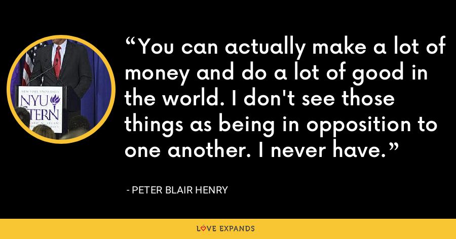 You can actually make a lot of money and do a lot of good in the world. I don't see those things as being in opposition to one another. I never have. - Peter Blair Henry