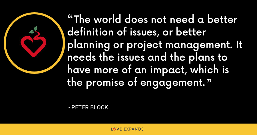 The world does not need a better definition of issues, or better planning or project management. It needs the issues and the plans to have more of an impact, which is the promise of engagement. - Peter Block