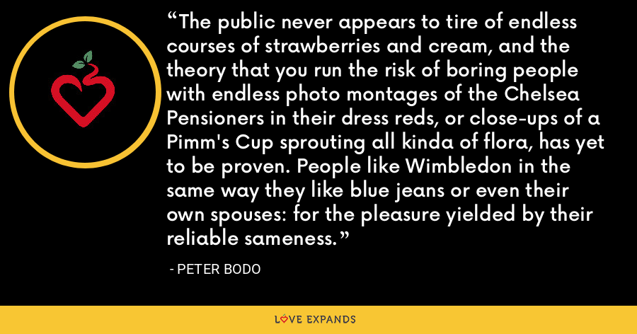 The public never appears to tire of endless courses of strawberries and cream, and the theory that you run the risk of boring people with endless photo montages of the Chelsea Pensioners in their dress reds, or close-ups of a Pimm's Cup sprouting all kinda of flora, has yet to be proven. People like Wimbledon in the same way they like blue jeans or even their own spouses: for the pleasure yielded by their reliable sameness. - Peter Bodo