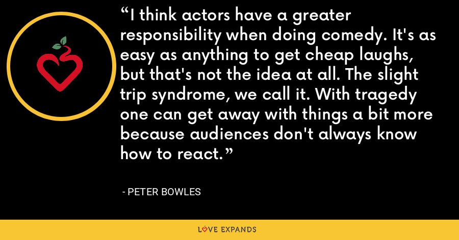 I think actors have a greater responsibility when doing comedy. It's as easy as anything to get cheap laughs, but that's not the idea at all. The slight trip syndrome, we call it. With tragedy one can get away with things a bit more because audiences don't always know how to react. - Peter Bowles