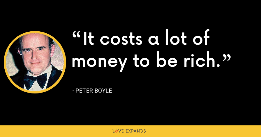 It costs a lot of money to be rich. - Peter Boyle