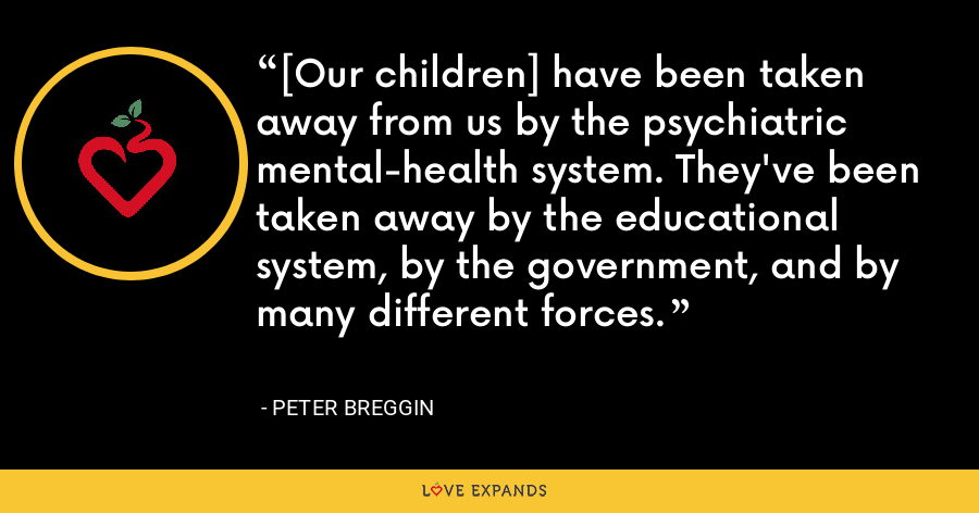[Our children] have been taken away from us by the psychiatric mental-health system. They've been taken away by the educational system, by the government, and by many different forces. - Peter Breggin