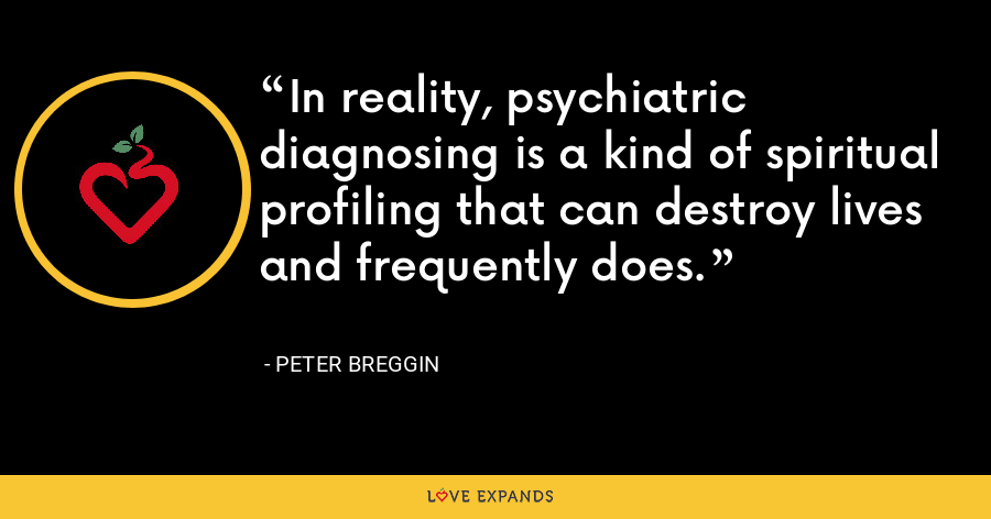 In reality, psychiatric diagnosing is a kind of spiritual profiling that can destroy lives and frequently does. - Peter Breggin