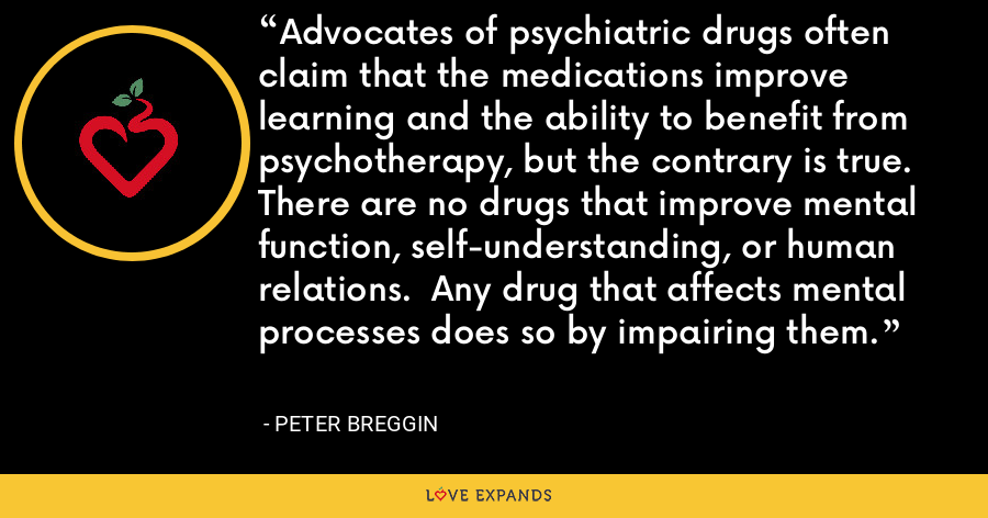 Advocates of psychiatric drugs often claim that the medications improve learning and the ability to benefit from psychotherapy, but the contrary is true.  There are no drugs that improve mental function, self-understanding, or human relations.  Any drug that affects mental processes does so by impairing them. - Peter Breggin