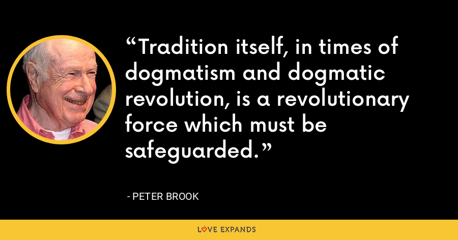Tradition itself, in times of dogmatism and dogmatic revolution, is a revolutionary force which must be safeguarded. - Peter Brook