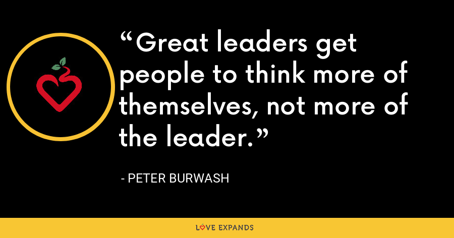 Great leaders get people to think more of themselves, not more of the leader. - Peter Burwash