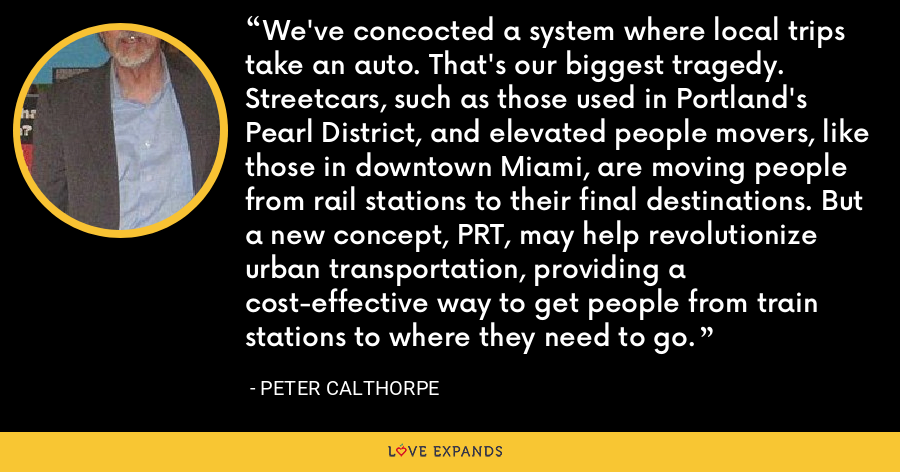 We've concocted a system where local trips take an auto. That's our biggest tragedy. Streetcars, such as those used in Portland's Pearl District, and elevated people movers, like those in downtown Miami, are moving people from rail stations to their final destinations. But a new concept, PRT, may help revolutionize urban transportation, providing a cost-effective way to get people from train stations to where they need to go. - Peter Calthorpe