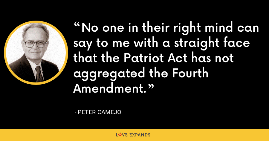 No one in their right mind can say to me with a straight face that the Patriot Act has not aggregated the Fourth Amendment. - Peter Camejo