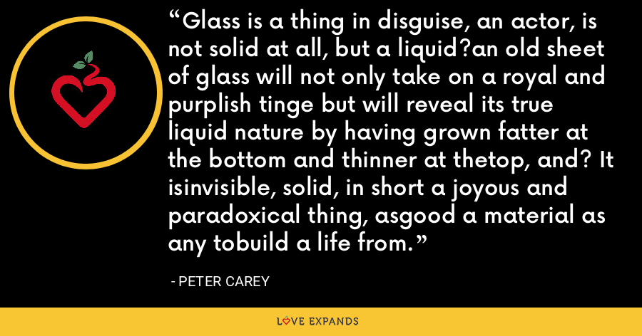 Glass is a thing in disguise, an actor, is not solid at all, but a liquid?an old sheet of glass will not only take on a royal and purplish tinge but will reveal its true liquid nature by having grown fatter at the bottom and thinner at thetop, and? It isinvisible, solid, in short a joyous and paradoxical thing, asgood a material as any tobuild a life from. - Peter Carey
