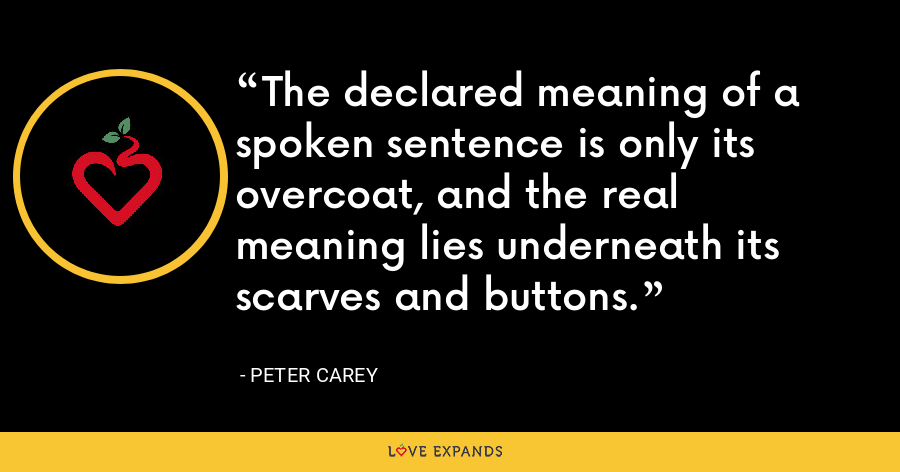 The declared meaning of a spoken sentence is only its overcoat, and the real meaning lies underneath its scarves and buttons. - Peter Carey