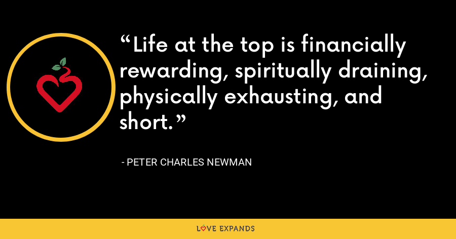 Life at the top is financially rewarding, spiritually draining, physically exhausting, and short. - Peter Charles Newman