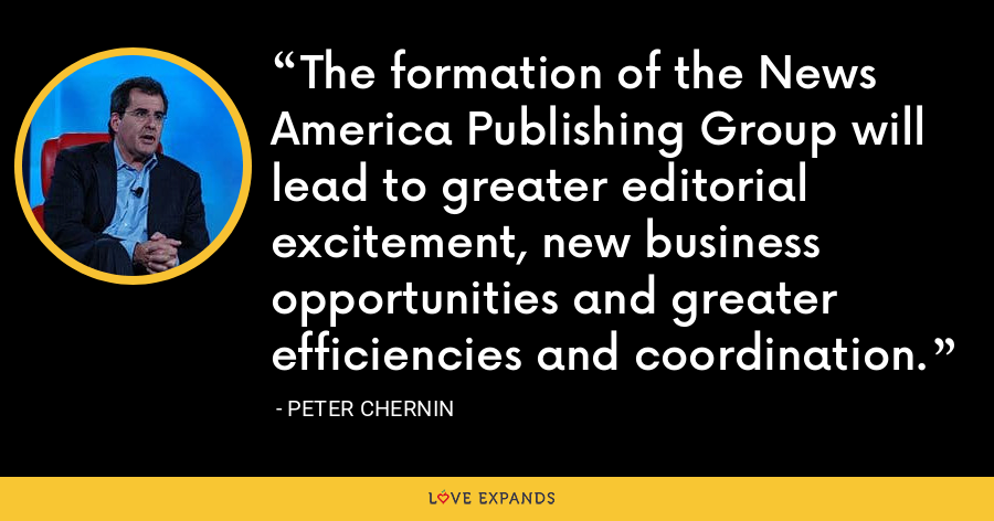 The formation of the News America Publishing Group will lead to greater editorial excitement, new business opportunities and greater efficiencies and coordination. - Peter Chernin