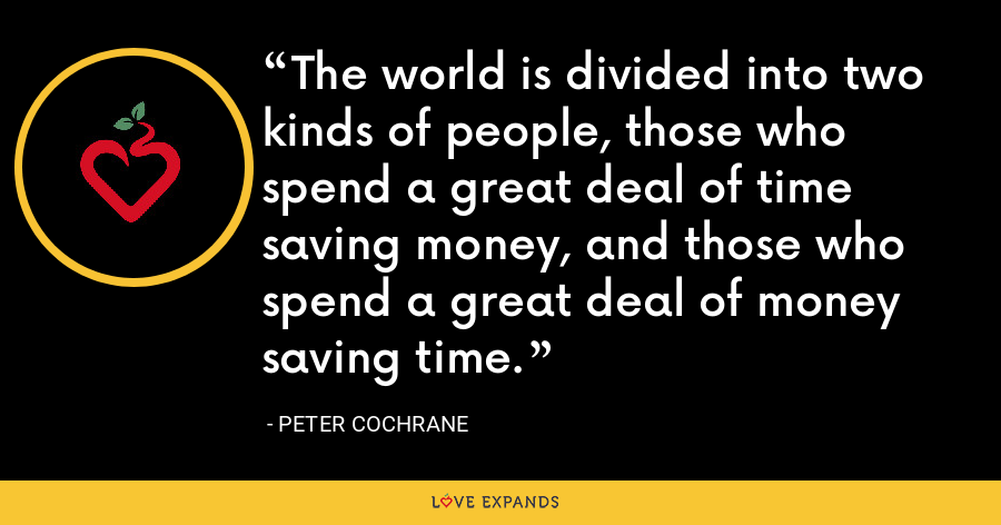The world is divided into two kinds of people, those who spend a great deal of time saving money, and those who spend a great deal of money saving time. - Peter Cochrane