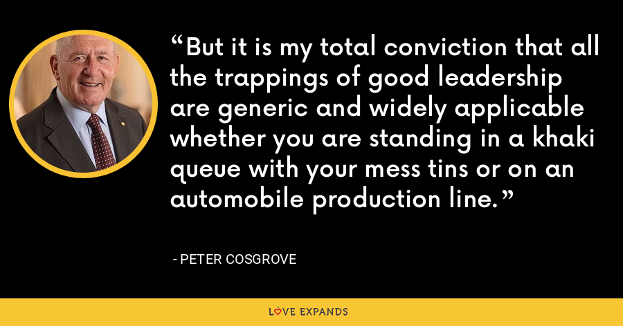But it is my total conviction that all the trappings of good leadership are generic and widely applicable whether you are standing in a khaki queue with your mess tins or on an automobile production line. - Peter Cosgrove