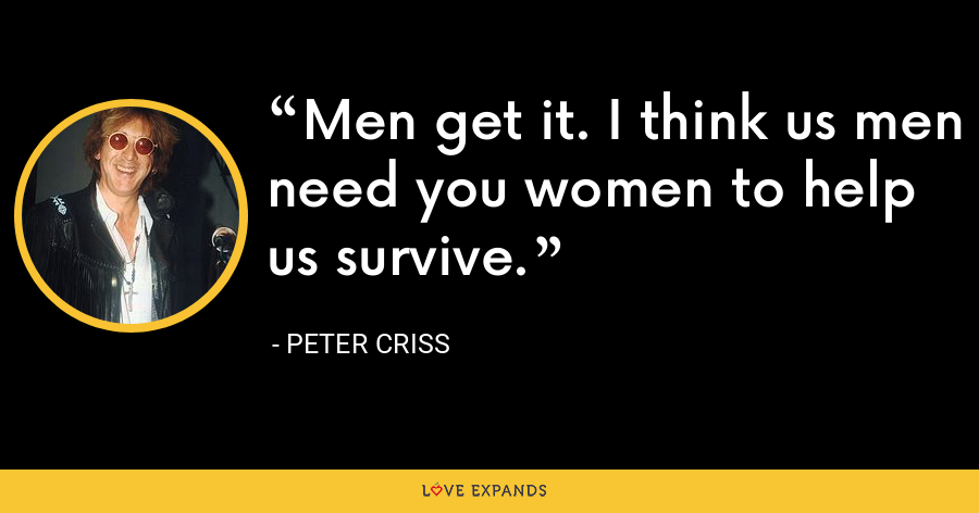 Men get it. I think us men need you women to help us survive. - Peter Criss