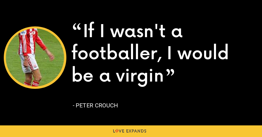 If I wasn't a footballer, I would be a virgin - Peter Crouch