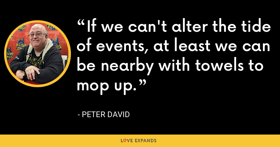 If we can't alter the tide of events, at least we can be nearby with towels to mop up. - Peter David