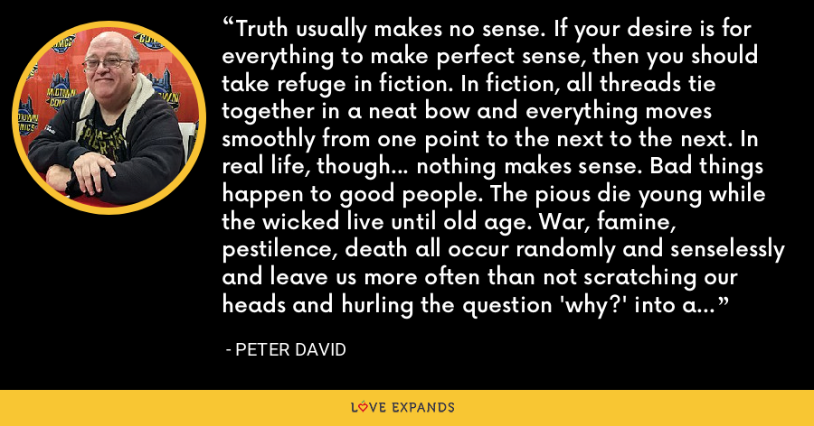 Truth usually makes no sense. If your desire is for everything to make perfect sense, then you should take refuge in fiction. In fiction, all threads tie together in a neat bow and everything moves smoothly from one point to the next to the next. In real life, though... nothing makes sense. Bad things happen to good people. The pious die young while the wicked live until old age. War, famine, pestilence, death all occur randomly and senselessly and leave us more often than not scratching our heads and hurling the question 'why?' into a void that provides no answers. - Peter David