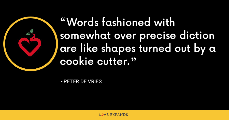 Words fashioned with somewhat over precise diction are like shapes turned out by a cookie cutter. - Peter De Vries