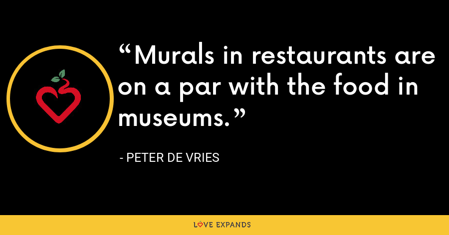 Murals in restaurants are on a par with the food in museums. - Peter De Vries
