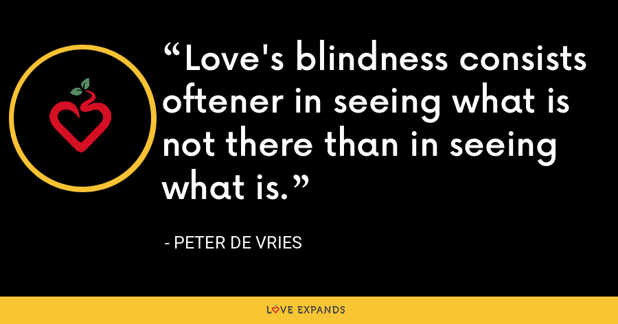 Love's blindness consists oftener in seeing what is not there than in seeing what is. - Peter De Vries