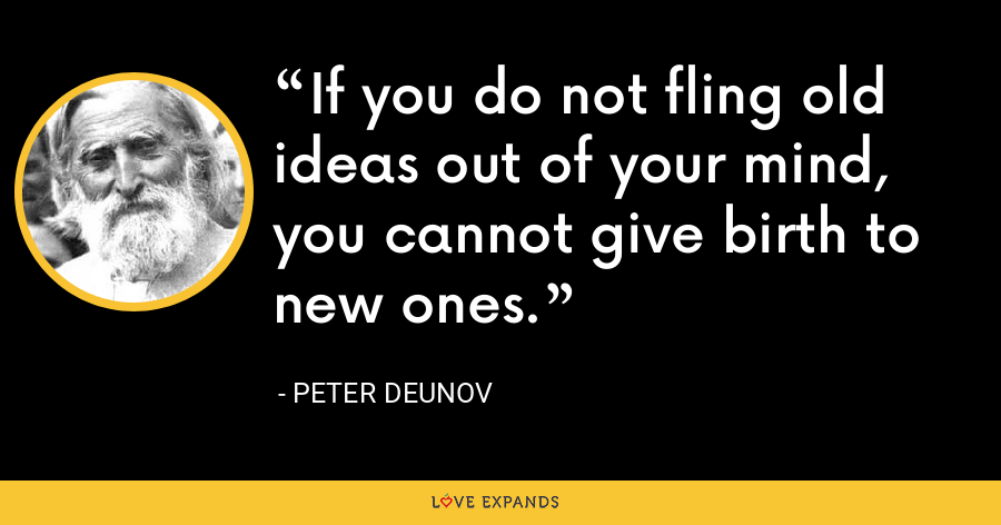 If you do not fling old ideas out of your mind, you cannot give birth to new ones. - Peter Deunov