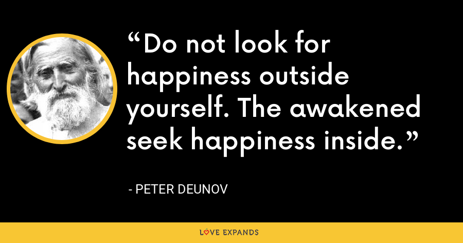 Do not look for happiness outside yourself. The awakened seek happiness inside. - Peter Deunov