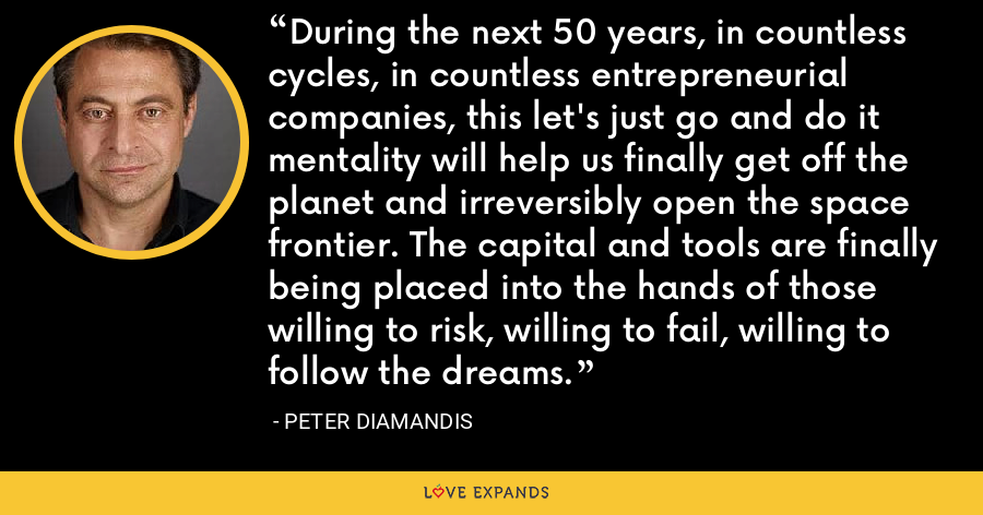 During the next 50 years, in countless cycles, in countless entrepreneurial companies, this let's just go and do it mentality will help us finally get off the planet and irreversibly open the space frontier. The capital and tools are finally being placed into the hands of those willing to risk, willing to fail, willing to follow the dreams. - Peter Diamandis