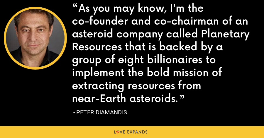 As you may know, I'm the co-founder and co-chairman of an asteroid company called Planetary Resources that is backed by a group of eight billionaires to implement the bold mission of extracting resources from near-Earth asteroids. - Peter Diamandis