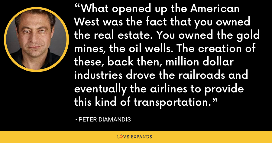 What opened up the American West was the fact that you owned the real estate. You owned the gold mines, the oil wells. The creation of these, back then, million dollar industries drove the railroads and eventually the airlines to provide this kind of transportation. - Peter Diamandis
