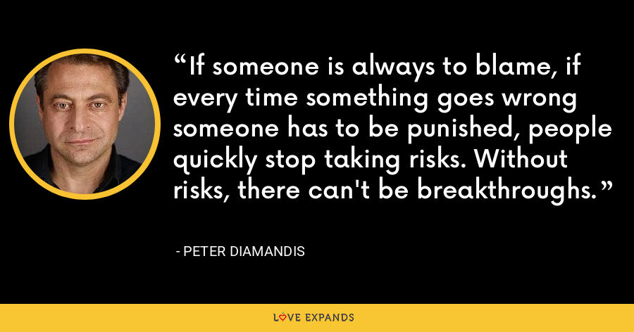 If someone is always to blame, if every time something goes wrong someone has to be punished, people quickly stop taking risks. Without risks, there can't be breakthroughs. - Peter Diamandis