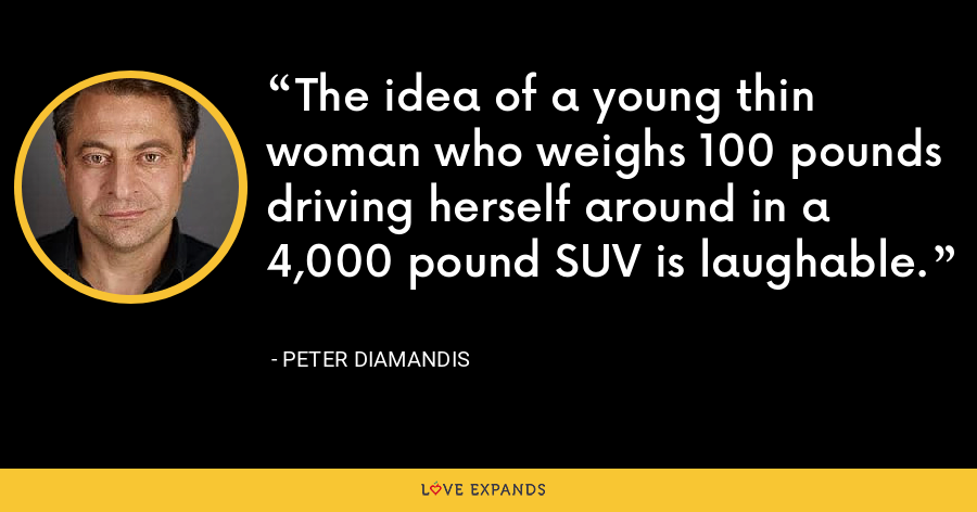 The idea of a young thin woman who weighs 100 pounds driving herself around in a 4,000 pound SUV is laughable. - Peter Diamandis
