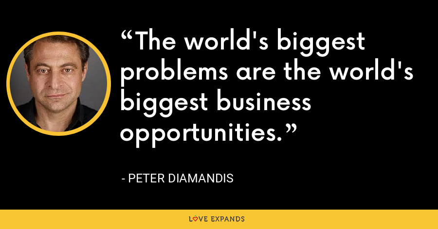 The world's biggest problems are the world's biggest business opportunities. - Peter Diamandis